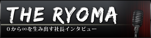 THE RYOMA 0から∞を生み出す社長インタビュー